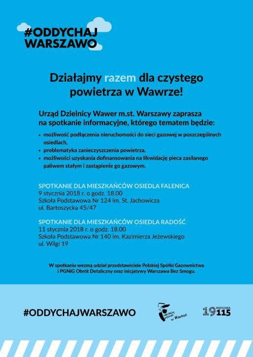Urząd Dzielnicy Wawer zaprasza mieszkańców na spotkania informacyjne, których tematem będzie: 1 - możliwość podłączenia nieruchomości do sieci gazowej w poszczególych osiedlach, 2 - problematyka zanieczyszczenia powietrza, 3 - możliwość uzyskania dofinansowania na likwidację pieca zasilanego paliwem stałym i zastąpienie go gazowym. W spotkaniach wezmą udział przedstawiciele  Polskiej Spółki Gazownictwa, PGNiG i inicjatywy Warszawa Bez Smogu. Terminy spotkań: FALENICA - 9 stycznia, godz. 18:00 w SP nr 124 (ul. Bartoszycka 45/47), RADOŚĆ - 11 stycznia, godz. 18:00 w SP nr 140 (ul. Wilgi 19).